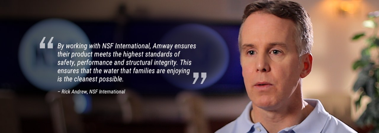 By working with NSF International, Amway ensures their product meets the highest standards of safety, performance and structural integrity. This ensures that the water that families are enjoying are the cleanest possible