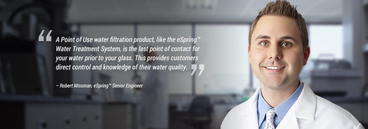 A Point of Use water filtration product, like the eSpring™ Water Treatment System is the last point of contact for your water prior to your glass. This provides customers direct control and knowledge of their water quality