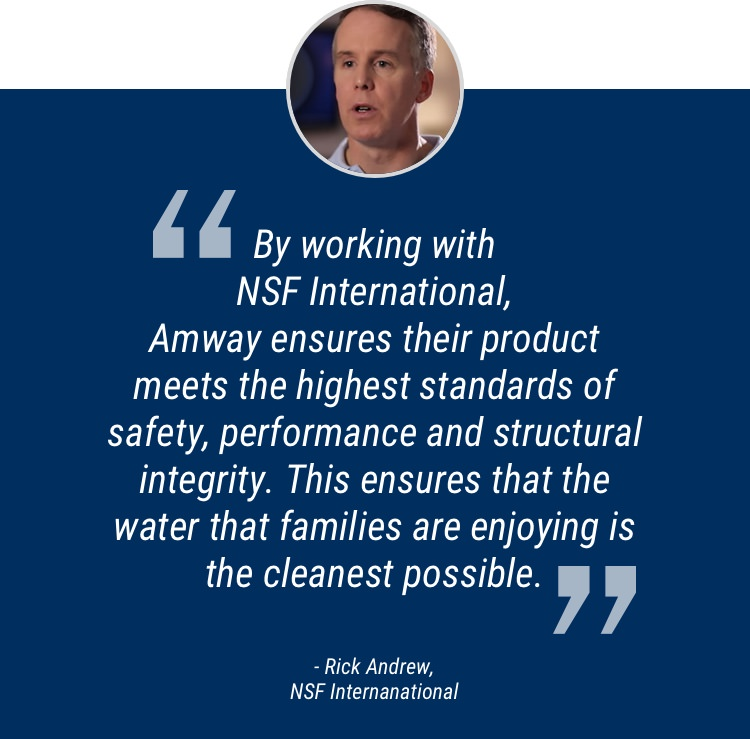 By working with NSF, Amway ensures their product meets the highest standards of safety, performance and structural integrity. This ensures that the water that families are enjoying are the cleanest possible