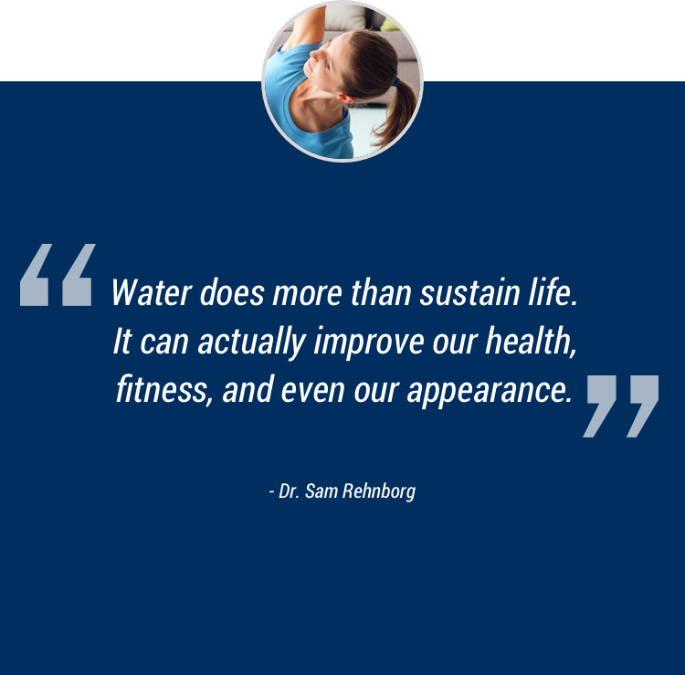 Water does more than sustain life. It can actually improve our health, fitness, and even our appearance
