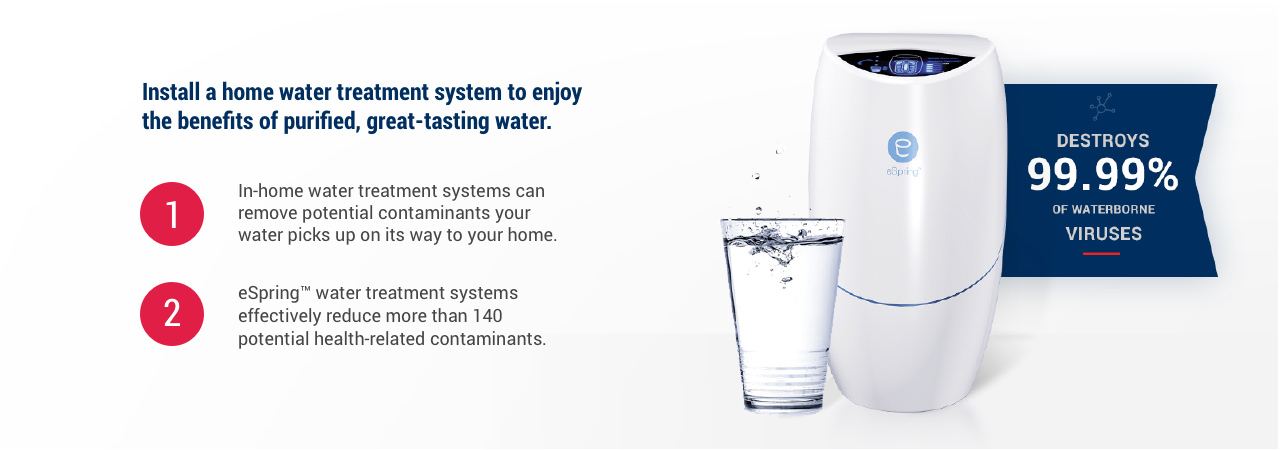 Destroys 99.9% of waterborne viruses. Install a home water treatment system to enjoy the benefits of purified, great-tasting water. 1.