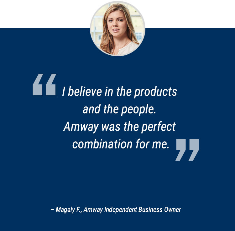 """I believe in the products and the people. Amway was the perfect combination for me."" -  Magaly F., Amway Independent Business Owner"