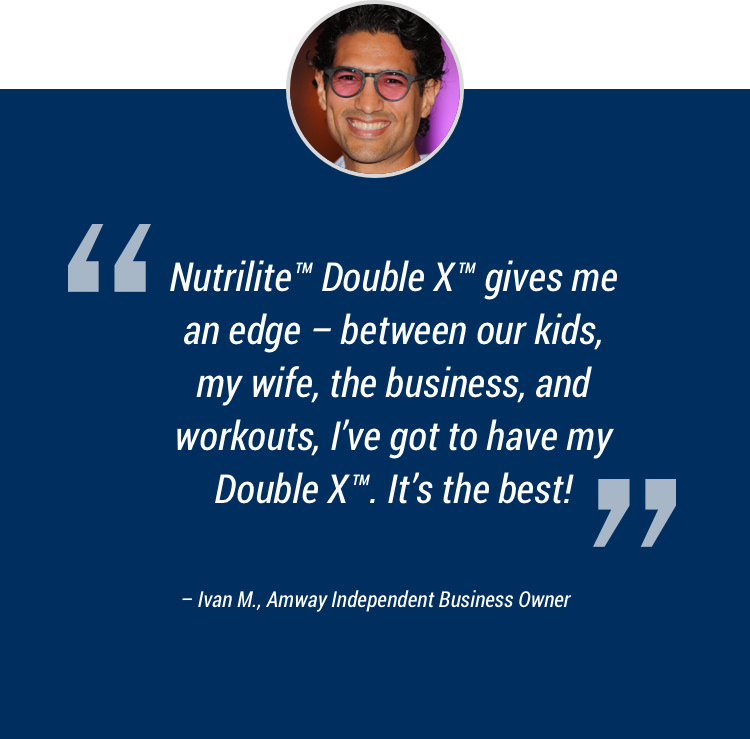 Nutrilite™ Double X™ gives me an edge — between our kids, my wife, the business, and workouts, I've got to have my Double X™ It's the best! – Ivan M., Amway Independent Business Owner
