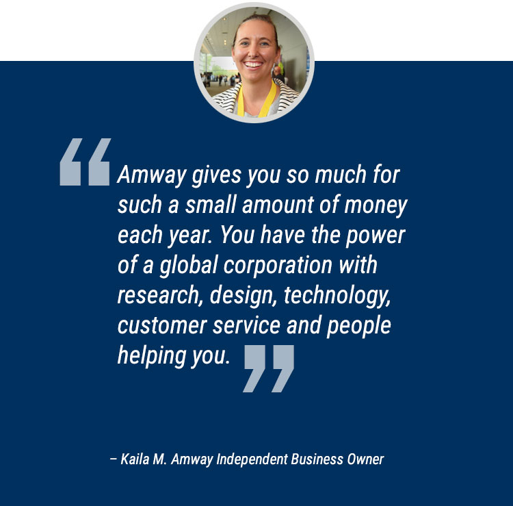 """Amway gives you so much for such a small amount of money each year. You have the power of a global corporation with research, design, technology, customer service and people helping you."" Quote by Kaila M, Amway Independent Business Owner."